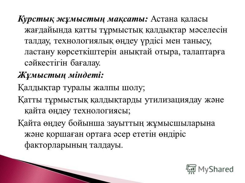 Курстық жұмыстың мақсаты: Астана қаласы жағдайында қатты тұрмыстық қалдықтар мәселесін талдау, технологиялық өңдеу үрдісі мен танысу, ластану көрсеткіштерін анықтай отыра, талаптарға сәйкестігін бағалау. Жұмыстың міндеті: Қалдықтар туралы жалпы шолу;