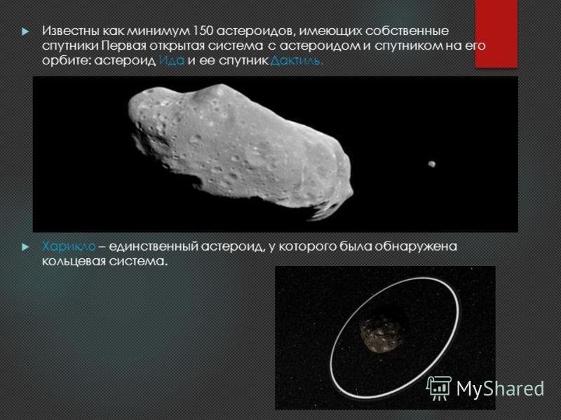 Известны как минимум 150 астероидов, имеющих собственные спутники Первая открытая система с астероидом и спутником на его орбите: астероид Ида и ее спутник Дактиль. Харикло – единственный астероид, у которого была обнаружена кольцевая система.