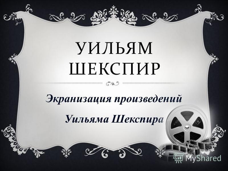 УИЛЬЯМ ШЕКСПИР Экранизация произведений Уильяма Шекспира