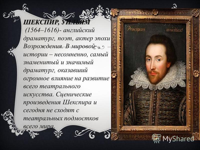 ШЕКСПИР, УИЛЬЯМ (1564–1616)- английский драматург, поэт, актер эпохи Возрождения. В мировой истории – несомненно, самый знаменитый и значимый драматург, оказавший огромное влияние на развитие всего театрального искусства. Сценические произведения Шек