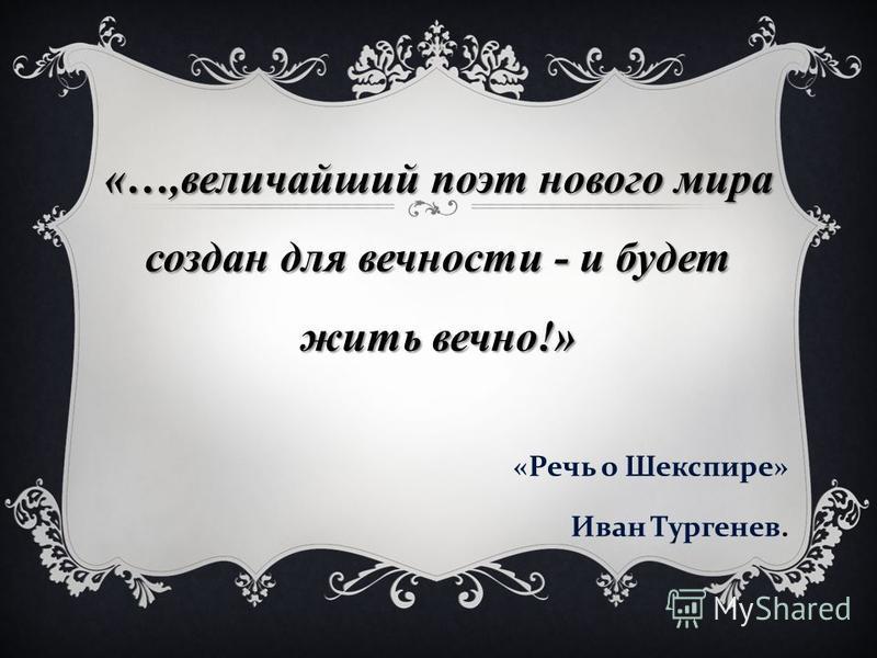 «…,величайший поэт нового мира создан для вечности - и будет жить вечно!» « Речь о Шекспире » Иван Тургенев.