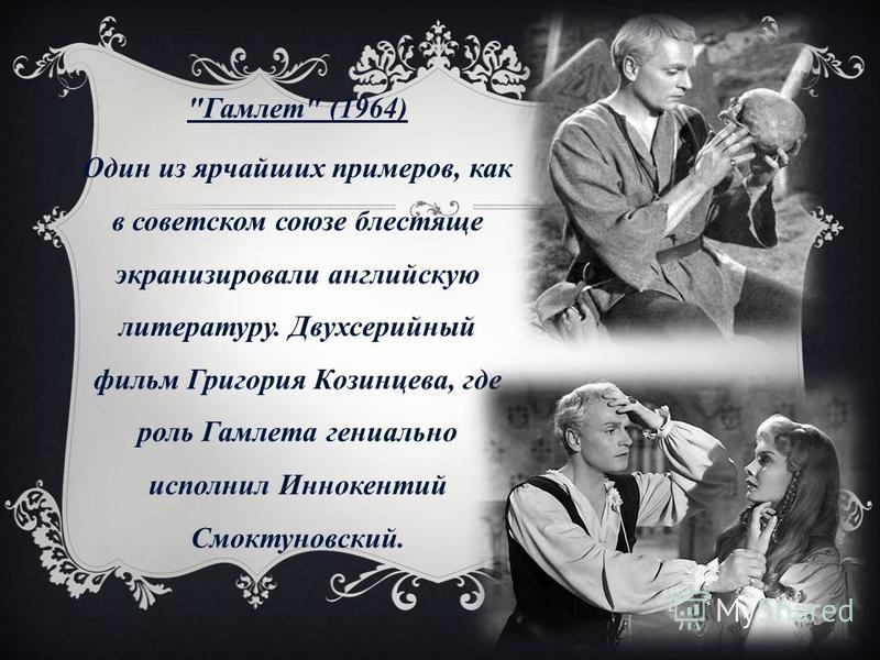 Гамлет (1964) Один из ярчайших примеров, как в советском союзе блестяще экранизировали английскую литературу. Двухсерийный фильм Григория Козинцева, где роль Гамлета гениально исполнил Иннокентий Смоктуновский.