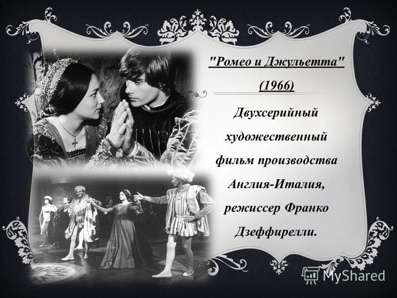 Ромео и Джульетта (1966) Двухсерийный художественный фильм производства Англия-Италия, режиссер Франко Дзеффирелли.