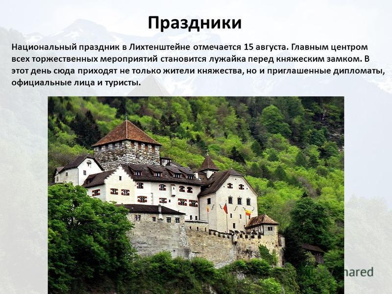 Национальный праздник в Лихтенштеине отмечается 15 августа. Главным центром всех торжественных мероприятий становится лужайка перед княжеским замком. В этот день сюда приходят не только жители княжества, но и приглашенные дипломаты, официальные лица