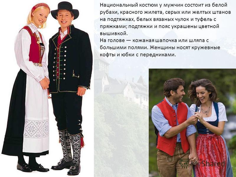 Национальный костюм у мужчин состоит из белой рубахи, красного жилета, серых или желтых штанов на подтяжках, белых вязаных чулок и туфель с пряжками; подтяжки и пояс украшены цветной вышивкой. На голове кожаная шапочка или шляпа с большими полями. Же