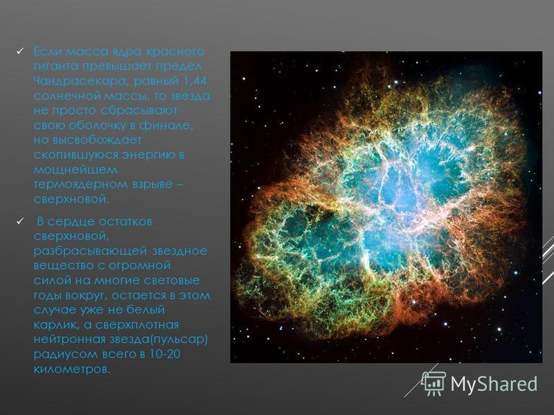 Если масса ядра красного гиганта превышает предел Чандрасекара, равный 1,44 солнечной массы, то звезда не просто сбрасывают свою оболочку в финале, но высвобождает скопившуюся энергию в мощнейшем термоядерном взрыве – сверхновой. В сердце остатков св