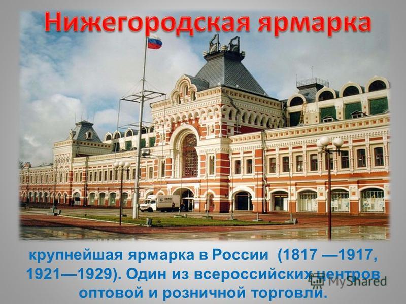 крупнейшая ярмарка в России (1817 1917, 19211929). Один из всероссийских центров оптовой и розничной торговли.
