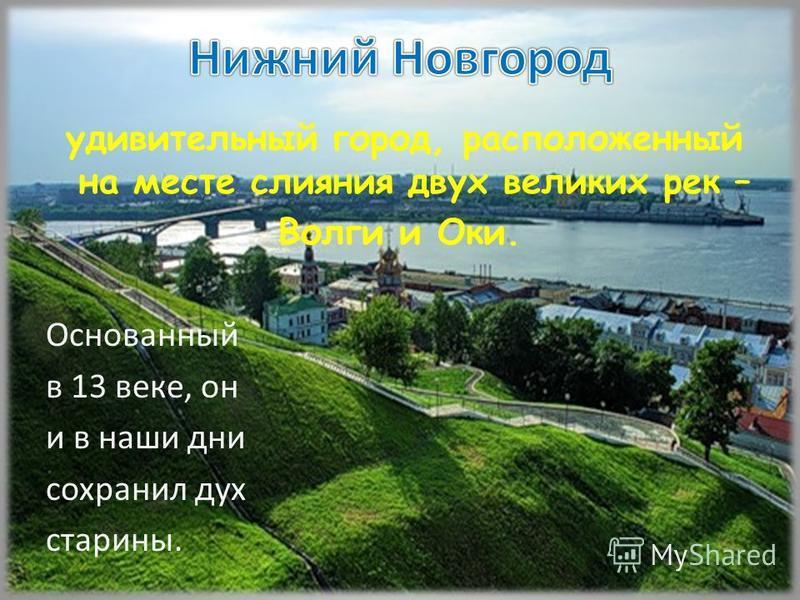 удивительный город, расположенный на месте слияния двух великих рек – Волги и Оки. Основанный в 13 веке, он и в наши дни сохранил дух старины.