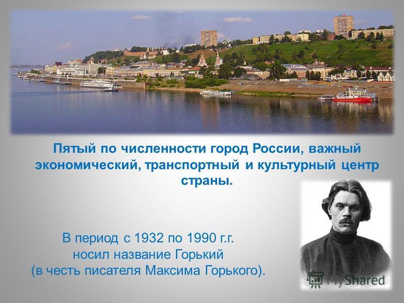 Пятый по численности город России, важный экономический, транспортный и культурный центр страны. В период с 1932 по 1990 г.г. носил название Горький (в честь писателя Максима Горького).