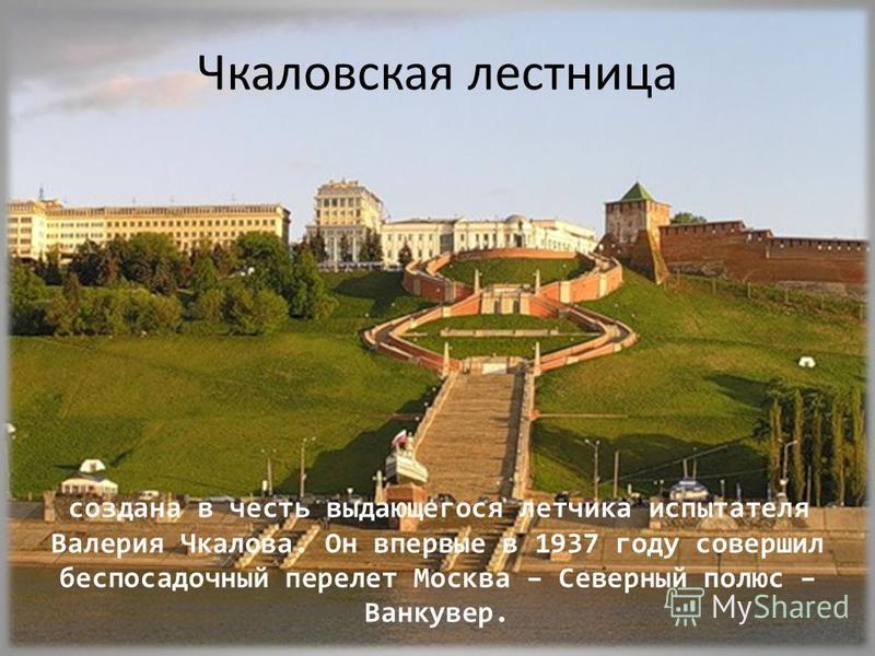 Чкаловская лестница создана в честь выдающегося летчика испытателя Валерия Чкалова. Он впервые в 1937 году совершил беспосадочный перелет Москва – Северный полюс – Ванкувер.