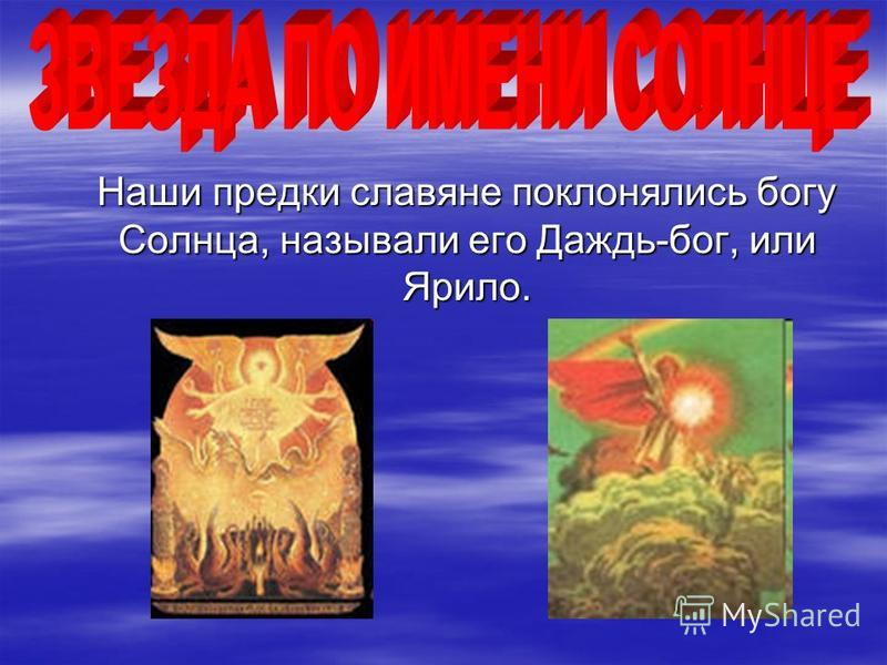 Наши предки славяне поклонялись богу Солнца, называли его Даждь-бог, или Ярило. Наши предки славяне поклонялись богу Солнца, называли его Даждь-бог, или Ярило.