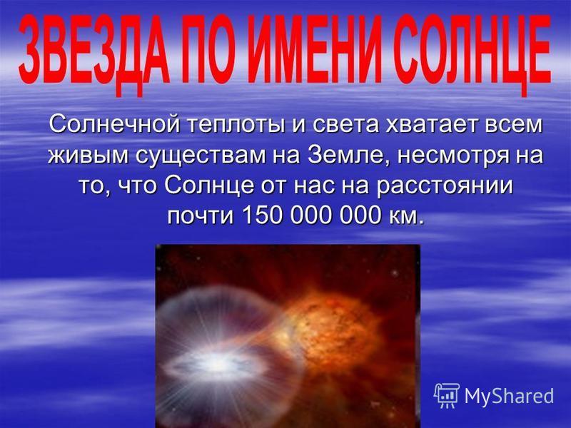 Солнечной теплоты и света хватает всем живым существам на Земле, несмотря на то, что Солнце от нас на расстоянии почти 150 000 000 км. Солнечной теплоты и света хватает всем живым существам на Земле, несмотря на то, что Солнце от нас на расстоянии по