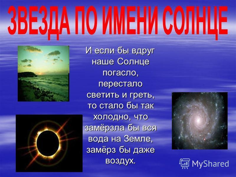 И если бы вдруг наше Солнце погасло, перестало светить и греть, то стало бы так холодно, что замёрзла бы вся вода на Земле, замёрз бы даже воздух. И если бы вдруг наше Солнце погасло, перестало светить и греть, то стало бы так холодно, что замёрзла б