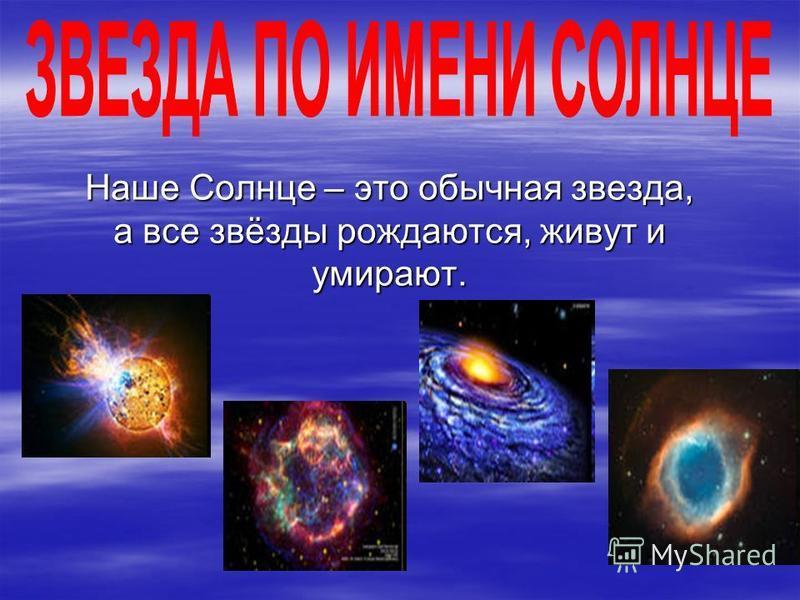 Наше Солнце – это обычная звезда, а все звёзды рождаются, живут и умирают. Наше Солнце – это обычная звезда, а все звёзды рождаются, живут и умирают.