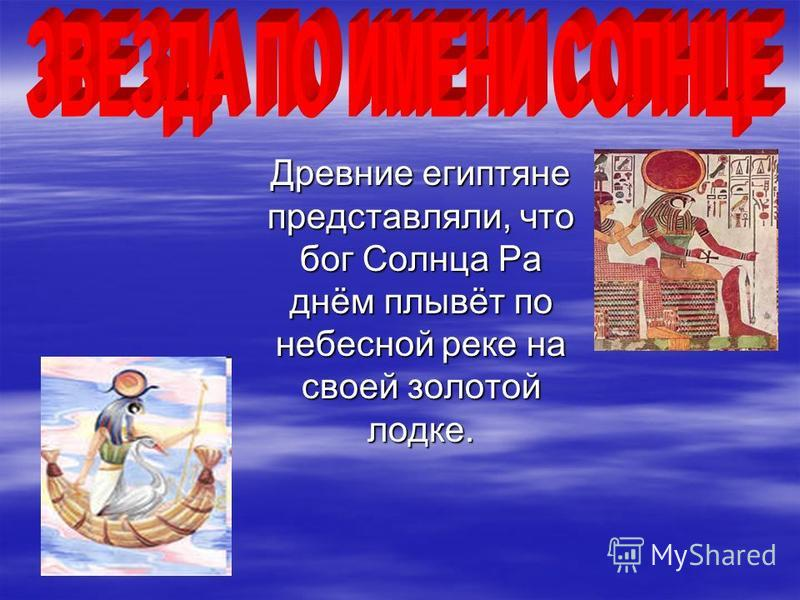 Древние египтяне представляли, что бог Солнца Ра днём плывёт по небесной реке на своей золотой лодке. Древние египтяне представляли, что бог Солнца Ра днём плывёт по небесной реке на своей золотой лодке.