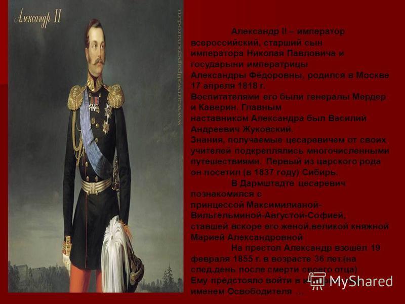 Александр ΙΙ – император всероссийский, старший сын императора Николая Павловича и государыни императрицы Александры Фёдоровны, родился в Москве 17 апреля 1818 г. Воспитателями его были генералы Мердер и Каверин. Главным наставником Александра был Ва