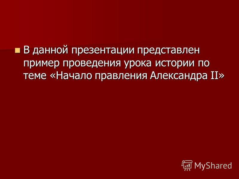 В данной презентации представлен пример проведения урока истории по теме «Начало правления Александра II» В данной презентации представлен пример проведения урока истории по теме «Начало правления Александра II»