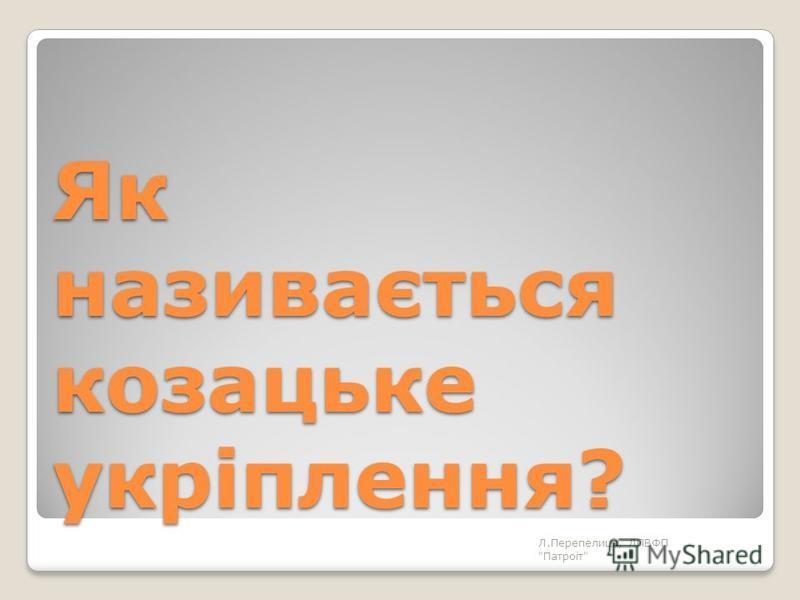 Як називається козацьке укріплення? Л.Перепелиця, ЛПВФП Патроіт