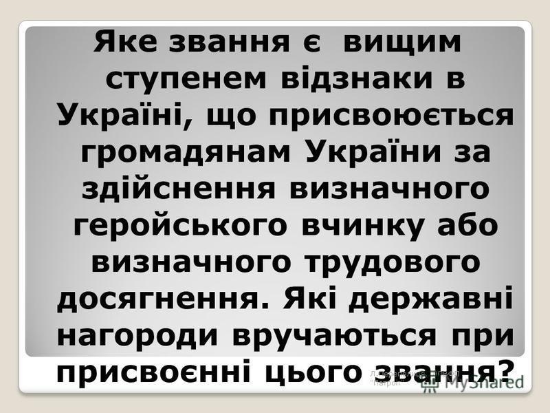 Яке звання є вищим ступенем відзнаки в Україні, що присвоюється громадянам України за здійснення визначного геройського вчинку або визначного трудового досягнення. Які державні нагороди вручаються при присвоєнні цього звання? Л.Перепелиця, ЛПВФП