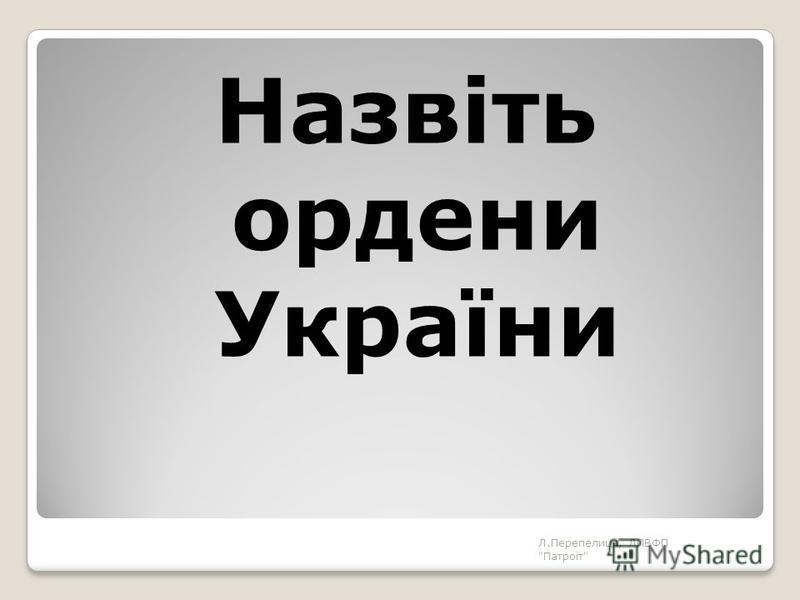Назвіть ордени України Л.Перепелиця, ЛПВФП Патроіт