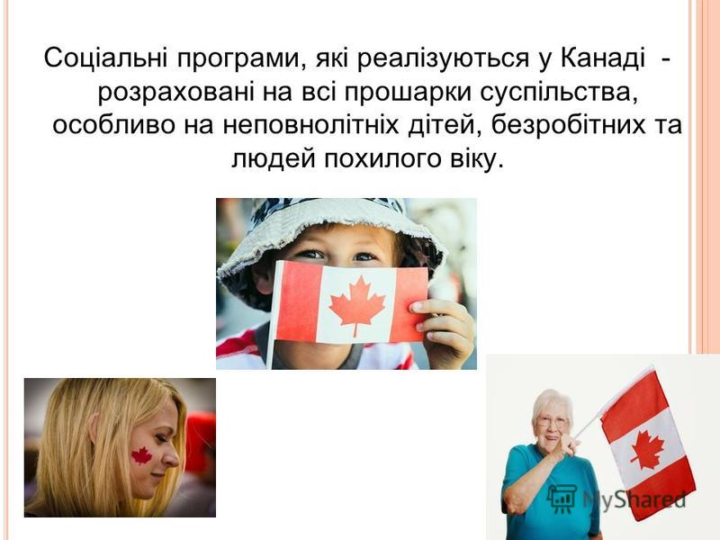 Соціальні програми, які реалізуються у Канаді - розраховані на всі прошарки суспільства, особливо на неповнолітніх дітей, безробітних та людей похилого віку.