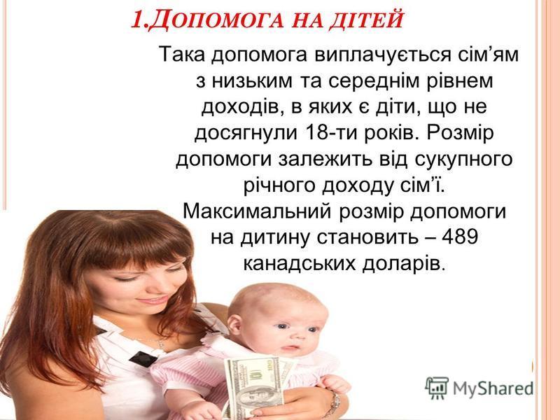 1.Д ОПОМОГА НА ДІТЕЙ Така допомога виплачується сімям з низьким та середнім рівнем доходів, в яких є діти, що не досягнули 18-ти років. Розмір допомоги залежить від сукупного річного доходу сімї. Максимальний розмір допомоги на дитину становить – 489