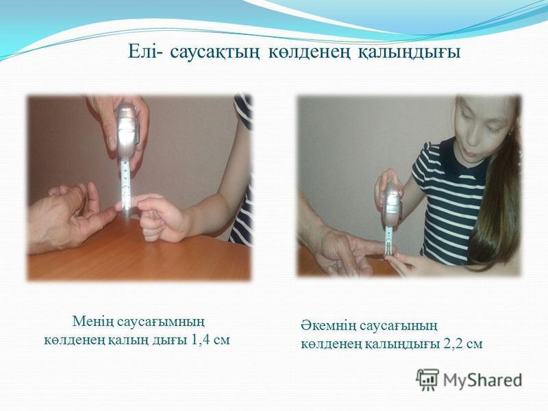 Елі- саусақтың көлденең қалыңдығы Менің саусағымның көлденең қалың дығы 1,4 см Әкемнің саусағының көлденең қалыңдығы 2,2 см