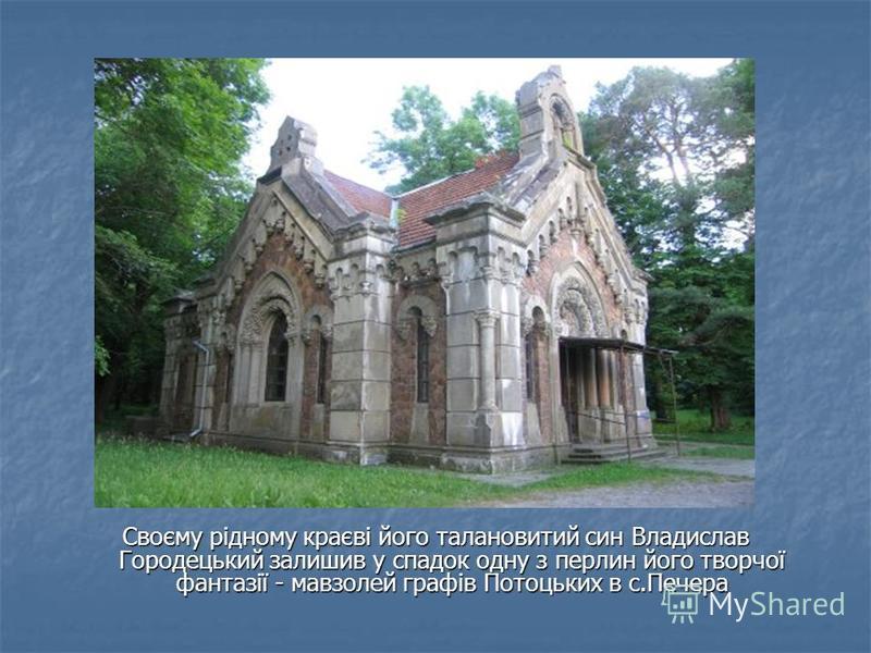 Своєму рідному краєві його талановитий син Владислав Городецький залишив у спадок одну з перлин його творчої фантазії - мавзолей графів Потоцьких в с.Печера