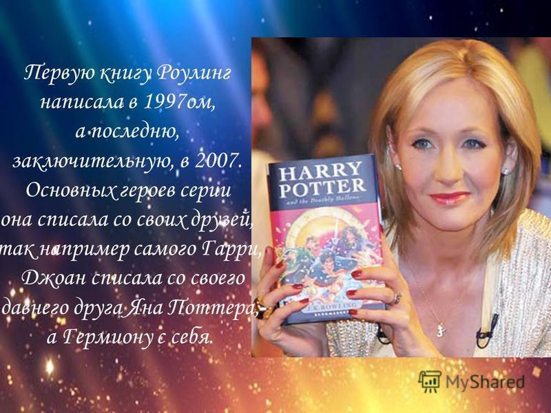 Первую книгу Роулинг написала в 1997 ом, а последнюю, заключительную, в 2007. Основных героев серии она списала со своих друзей, так например самого Гарри, Джоан списала со своего давнего друга Яна Поттера, а Гермиону с себя.
