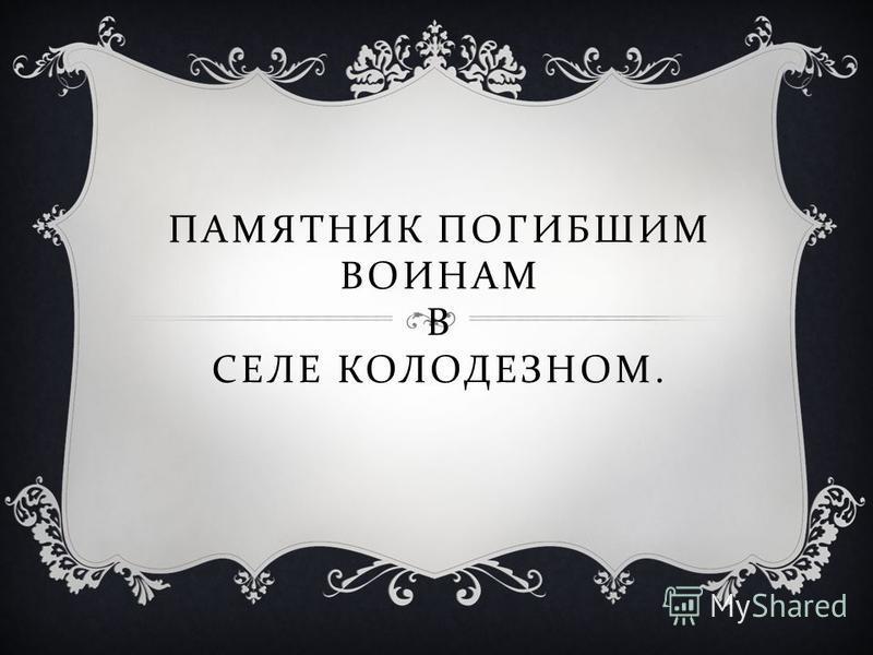 ПАМЯТНИК ПОГИБШИМ ВОИНАМ В СЕЛЕ КОЛОДЕЗНОМ.