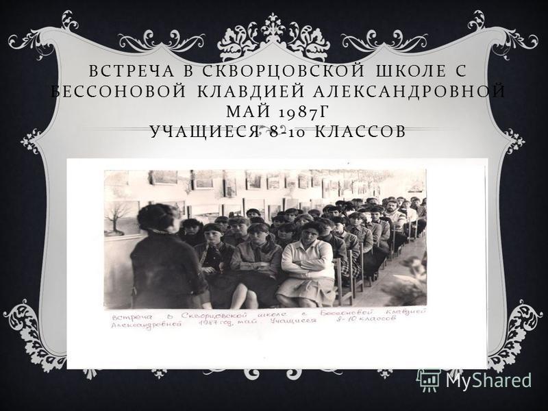ВСТРЕЧА В СКВОРЦОВСКОЙ ШКОЛЕ С БЕССОНОВОЙ КЛАВДИЕЙ АЛЕКСАНДРОВНОЙ МАЙ 1987 Г УЧАЩИЕСЯ 8-10 КЛАССОВ
