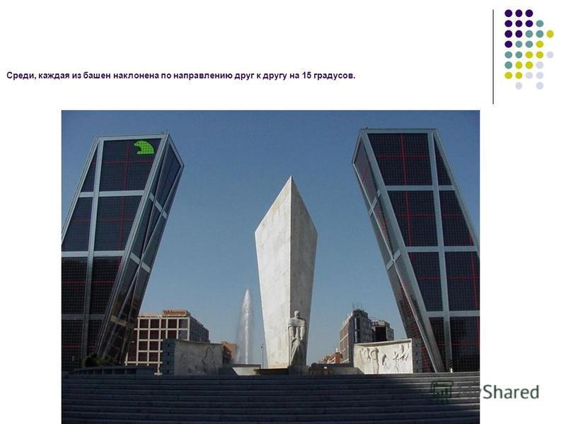 Среди, каждая из башен наклонена по направлению друг к другу на 15 градусов.