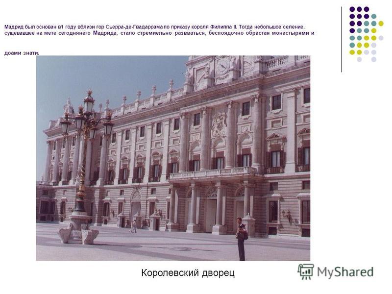Мадрид был основан в 1 году вблизи гор Сьерра-де-Гвадаррама по приказу короля Филиппа II. Тогда небольшое селение, сущевавшее на мете сегодняшнего Мадрида, стало стремительно развиваться, беспорядочно обрастая монастырями и домами знати. Королевский