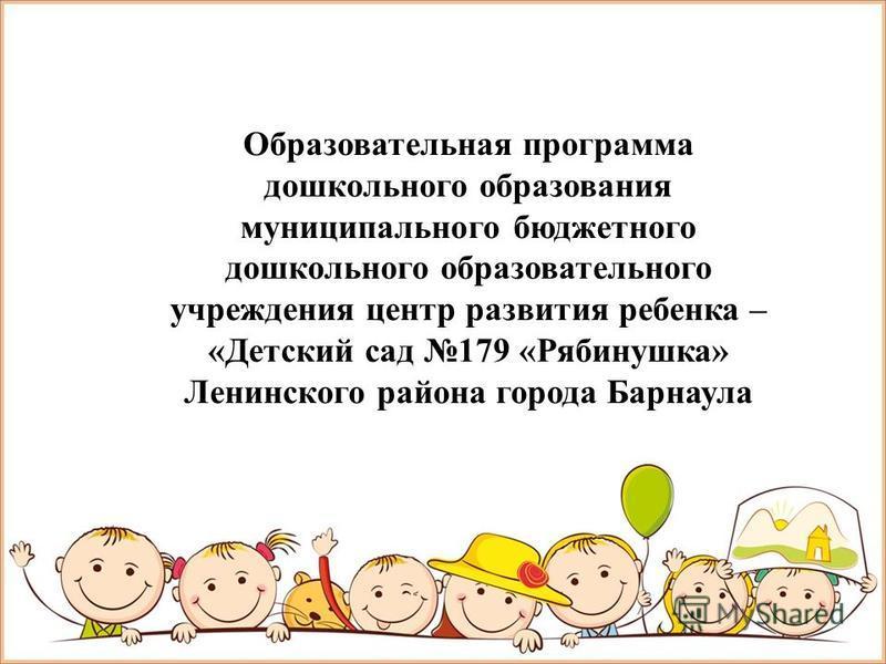 Образовательная программа дошкольного образования муниципального бюджетного дошкольного образовательного учреждения центр развития ребенка – «Детский сад 179 «Рябинушка» Ленинского района города Барнаула