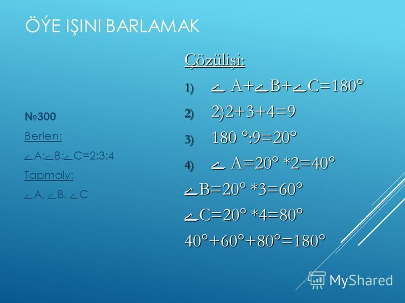 ÖÝE IŞINI BARLAMAK 300 Berlen: ے А: ے В: ے С=2:3:4 Tapmaly: ے А, ے В, ے С Çözülişi: 1) ے А+ ے В+ ے С=180° 2) 2)2+3+4=9 3) 180 °:9=20° 4) ے А=20° *2=40° ے В=20° *3=60° ے С=20° *4=80° 40°+60°+80°=180°