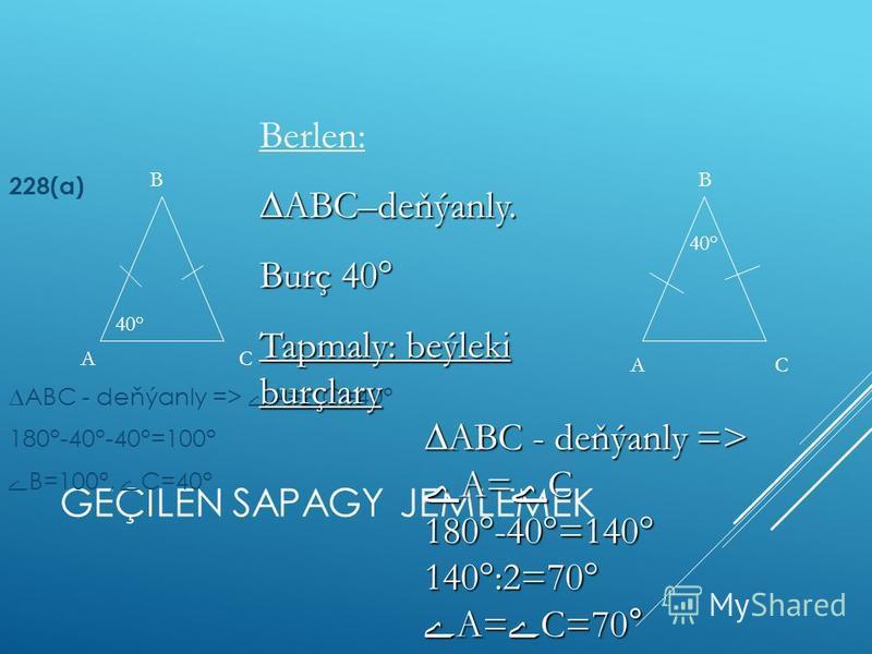 GEÇILEN SAPAGY JEMLEMEK 228(а) АВС - deňýanly => ے А= ے С=40° 180°-40°-40°=100° ے В=100°, ے С=40° А В С 40° А В С АВС - deňýanly => ے А= ے С 180°-40°=140° 140°:2=70° ے А= ے С=70° Berlen:АВС–deňýanly. Burç 40° Tapmaly: beýleki burçlary