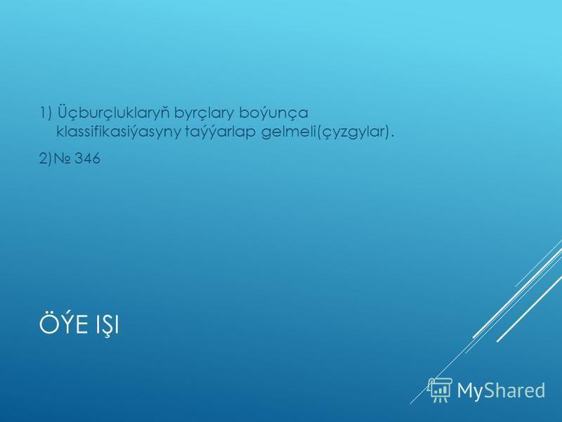 ÖÝE IŞI 1) Üçburçluklaryň byrçlary boýunça klassifikasiýasyny taýýarlap gelmeli(çyzgylar). 2) 346