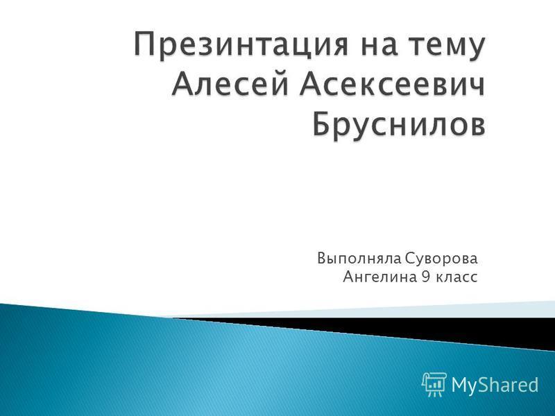 Выполняла Суворова Ангелина 9 класс
