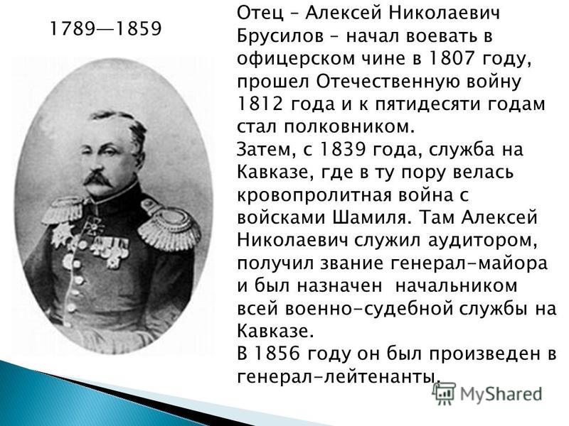 Отец – Алексей Николаевич Брусилов – начал воевать в офицерском чине в 1807 году, прошел Отечественную войну 1812 года и к пятидесяти годам стал полковником. Затем, с 1839 года, служба на Кавказе, где в ту пору велась кровопролитная война с войсками