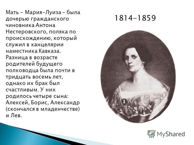 Мать – Мария-Луиза – была дочерью гражданского чиновника Антона Нестеровского, поляка по происхождению, который служил в канцелярии наместника Кавказа. Разница в возрасте родителей будущего полководца была почти в тридцать восемь лет, однако их брак