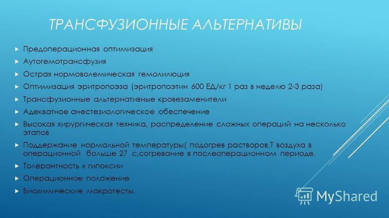 ТРАНСФУЗИОННЫЕ АЛЬТЕРНАТИВЫ Предоперационная оптимизация Аутогемотрансфузия Острая нормоволемическая гемодилюция Оптимизация эритропоэза (эритропоэтин 600 ЕД/кг 1 раз в неделю 2-3 раза) Трансфузионные альтернативные кровезаменители Адекватное анестез