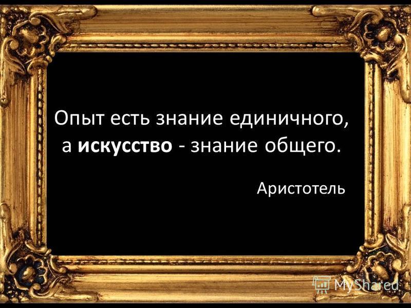 Опыт есть знание единичного, а искусство - знание общего. Аристотель