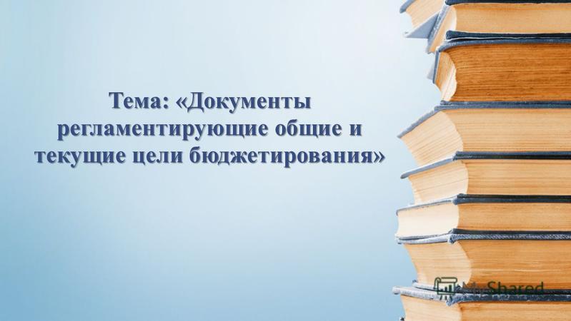 Тема: «Документы регламентирующие общие и текущие цели бюджетирования»