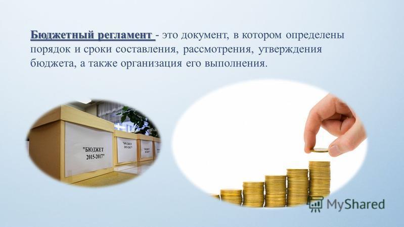 Бюджетный регламент Бюджетный регламент - это документ, в котором определены порядок и сроки составления, рассмотрения, утверждения бюджета, а также организация его выполнения.