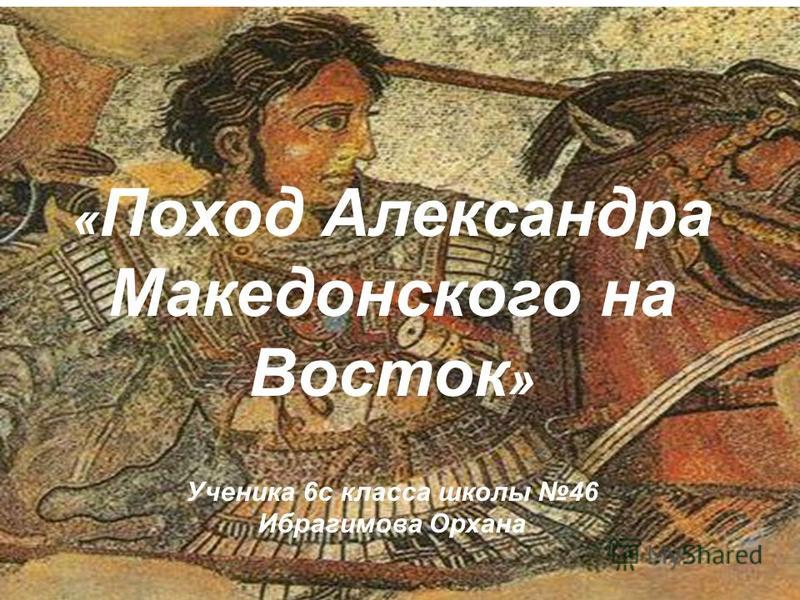« Поход Александра Македонского на Восток » Ученика 6 с класса школы 46 Ибрагимова Орхана