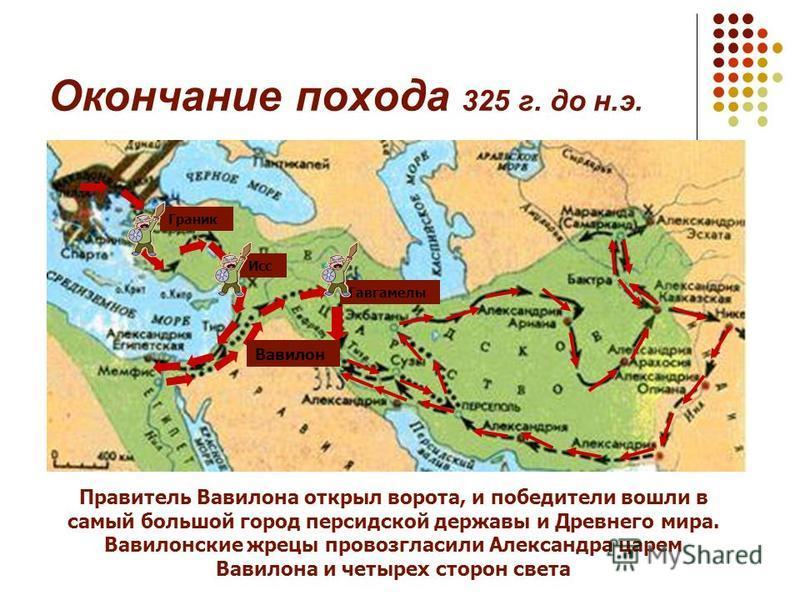 Окончание похода 325 г. до н.э. Граник Исс Гавгамелы Правитель Вавилона открыл ворота, и победители вошли в самый большой город персидской державы и Древнего мира. Вавилонские жрецы провозгласили Александра царем Вавилона и четырех сторон света Вавил