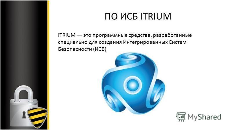 ПО ИСБ ITRIUM ITRIUM это программные средства, разработанные специально для создания Интегрированных Систем Безопасности (ИСБ)