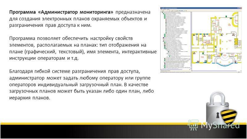 Программа «Администратор мониторинга» предназначена для создания электронных планов охраняемых объектов и разграничения прав доступа к ним. Программа позволяет обеспечить настройку свойств элементов, располагаемых на планах: тип отображения на плане