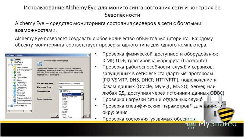 Использование Alchemy Eye для мониторинга состояния сети и контроля ее безопасности Alchemy Eye – средство мониторинга состояния серверов в сети с богатыми возможностями. Alchemy Eye позволяет создавать любое количество объектов мониторинга. Каждому