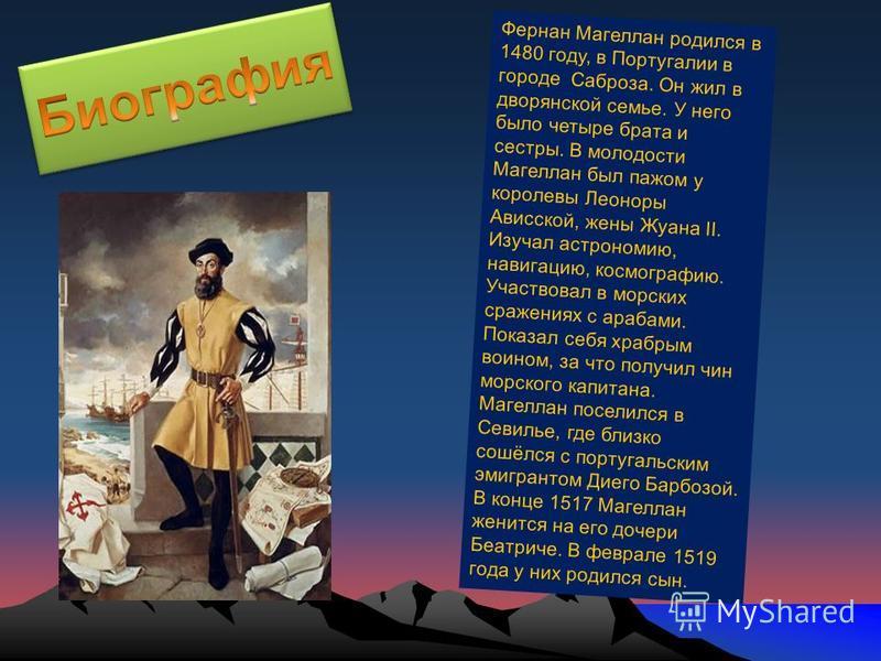Фернан Магеллан родился в 1480 году, в Португалии в городе Саброза. Он жил в дворянской семье. У него было четыре брата и сестры. В молодости Магеллан был пажом у королевы Леоноры Ависской, жены Жуана II. Изучал астрономию, навигацию, космографию. Уч